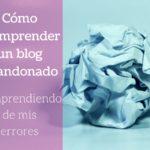 Cómo reemprender un blog abandonado: Re-aprendiendo de mis errores